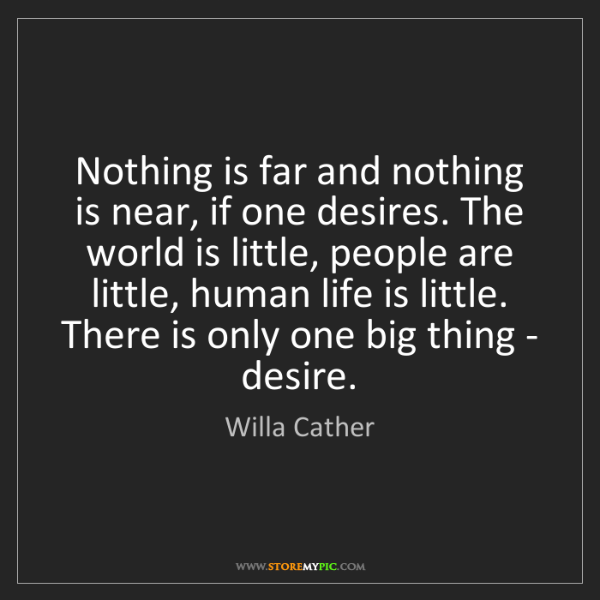 Willa Cather: Nothing is far and nothing is near, if one desires. The...