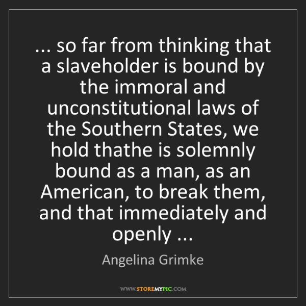 Angelina Grimke: ... so far from thinking that a slaveholder is bound...