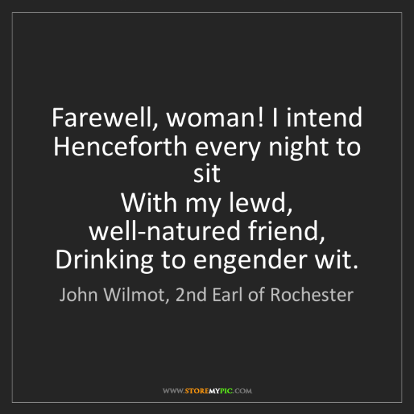 John Wilmot, 2nd Earl of Rochester: Farewell, woman! I intend   Henceforth every night to...