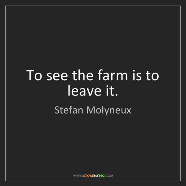 Stefan Molyneux: To see the farm is to leave it.