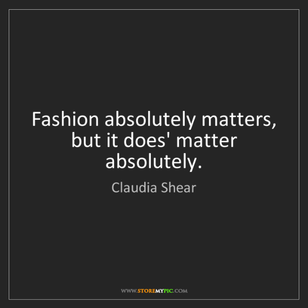 Claudia Shear: Fashion absolutely matters, but it does' matter absolutely.