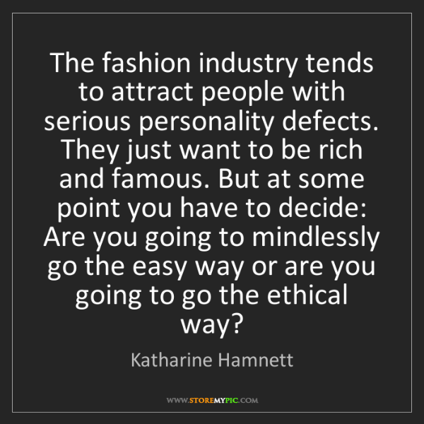 Katharine Hamnett: The fashion industry tends to attract people with serious...
