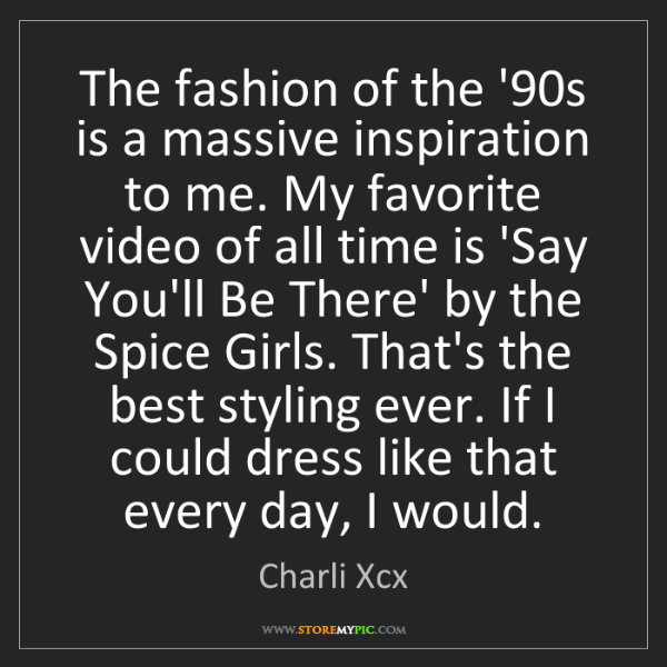 Charli Xcx: The fashion of the '90s is a massive inspiration to me....