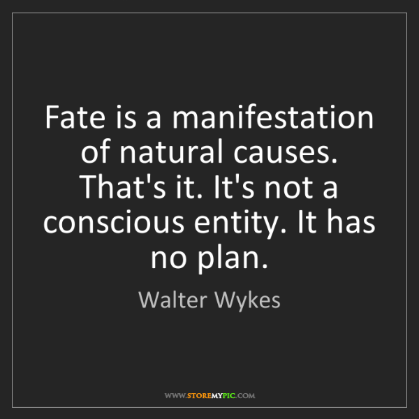 Walter Wykes: Fate is a manifestation of natural causes. That's it....
