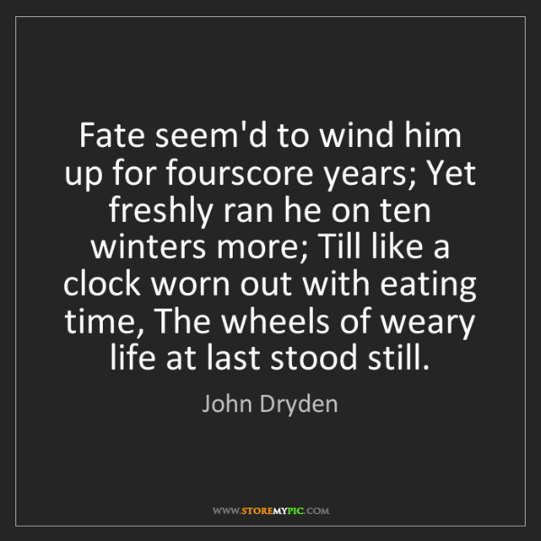 John Dryden: Fate seem'd to wind him up for fourscore years; Yet freshly...