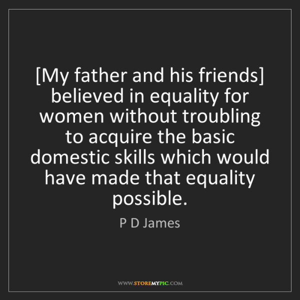 P D James: [My father and his friends] believed in equality for...