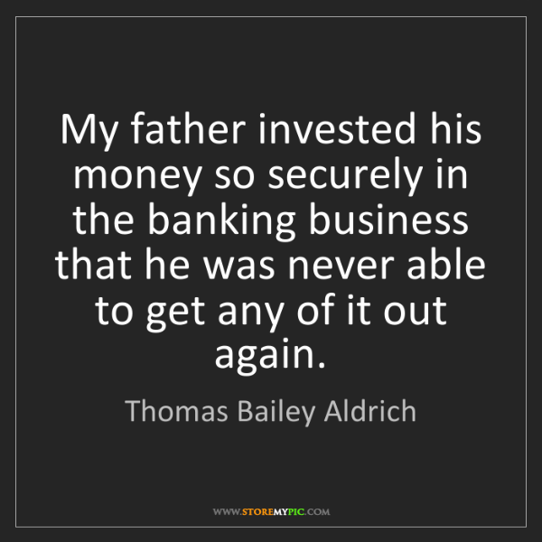 Thomas Bailey Aldrich: My father invested his money so securely in the banking...