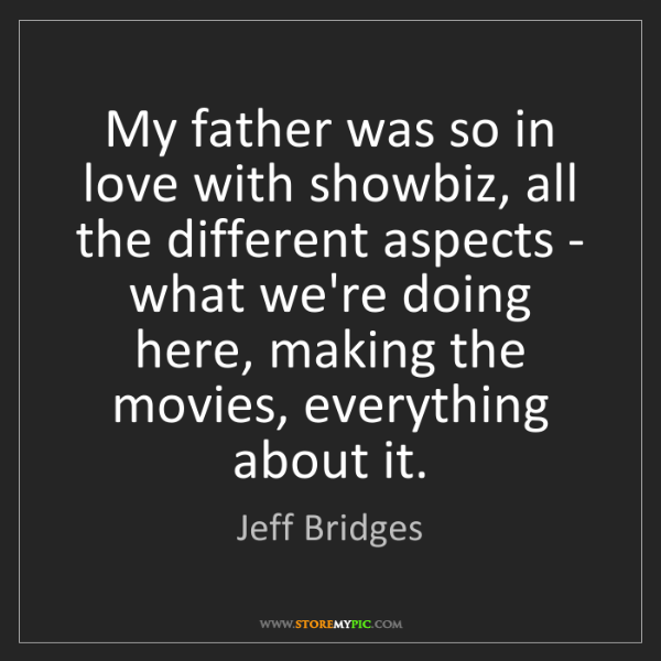Jeff Bridges: My father was so in love with showbiz, all the different...