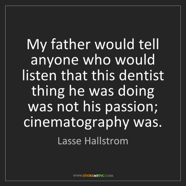 Lasse Hallstrom: My father would tell anyone who would listen that this...