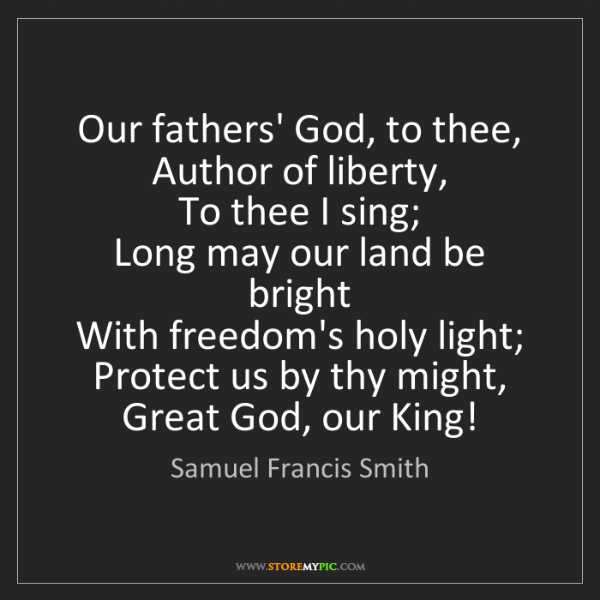 Samuel Francis Smith: Our fathers' God, to thee,   Author of liberty,   To...