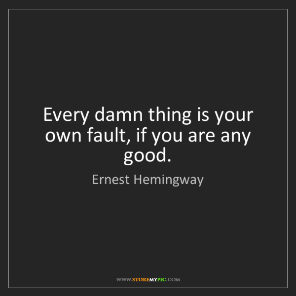 Ernest Hemingway: Every damn thing is your own fault, if you are any good.