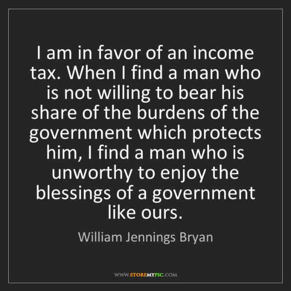 William Jennings Bryan: I am in favor of an income tax. When I find a man who...
