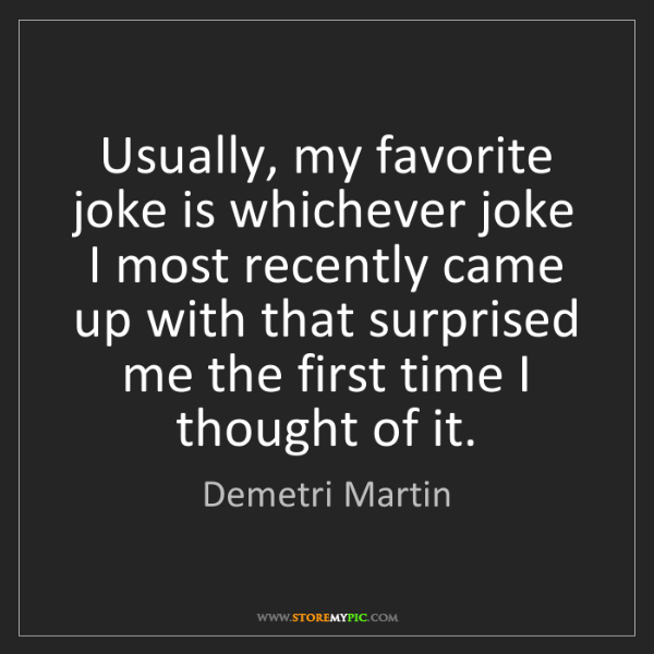 Demetri Martin: Usually, my favorite joke is whichever joke I most recently...