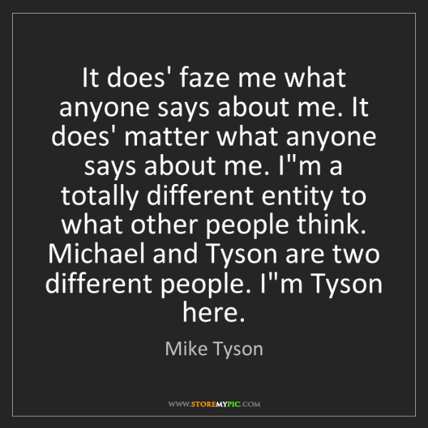 Mike Tyson: It does' faze me what anyone says about me. It does'...