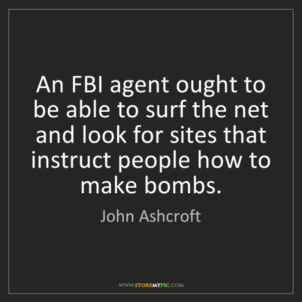 John Ashcroft: An FBI agent ought to be able to surf the net and look...