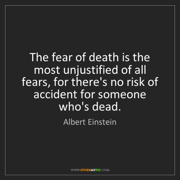 Albert Einstein: The fear of death is the most unjustified of all fears,...