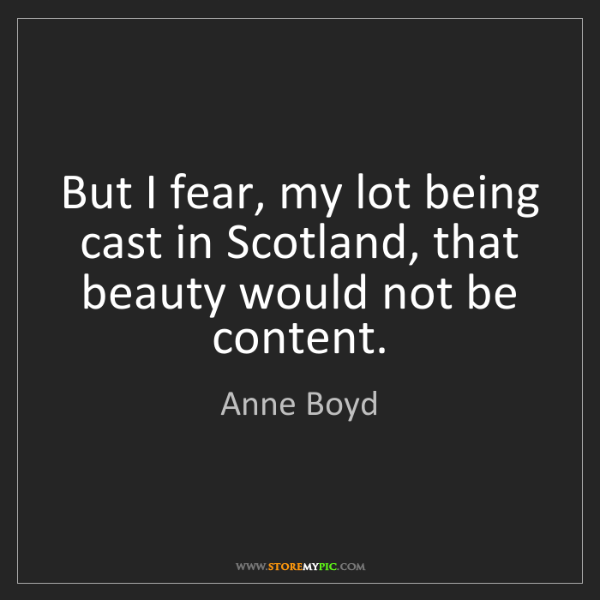 Anne Boyd: But I fear, my lot being cast in Scotland, that beauty...
