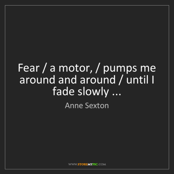 Anne Sexton: Fear / a motor, / pumps me around and around / until...