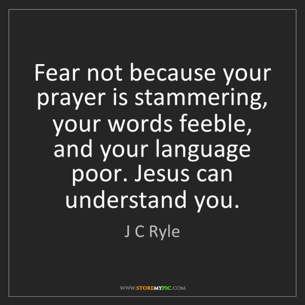 J C Ryle: Fear not because your prayer is stammering, your words...