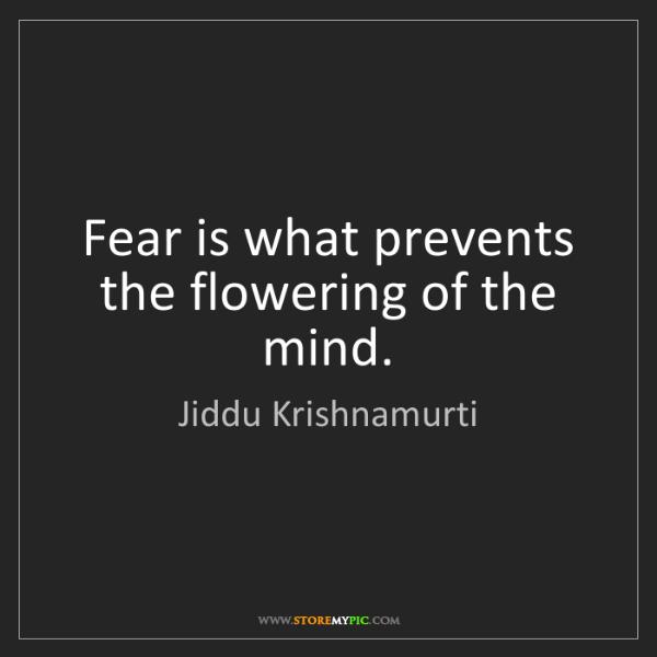 Jiddu Krishnamurti: Fear is what prevents the flowering of the mind.