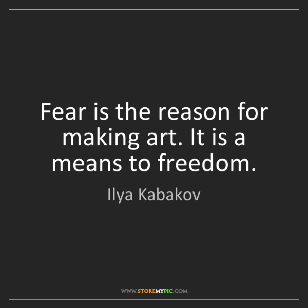 Ilya Kabakov: Fear is the reason for making art. It is a means to freedom.