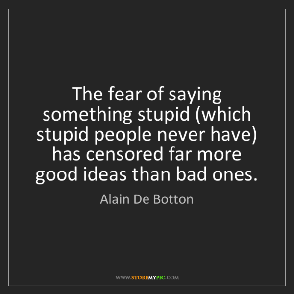 Alain De Botton: The fear of saying something stupid (which stupid people...