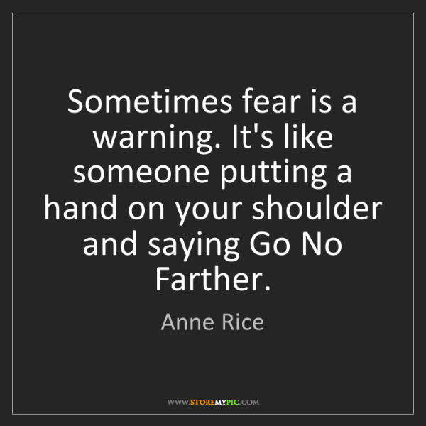 Anne Rice: Sometimes fear is a warning. It's like someone putting...