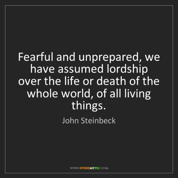 John Steinbeck: Fearful and unprepared, we have assumed lordship over...