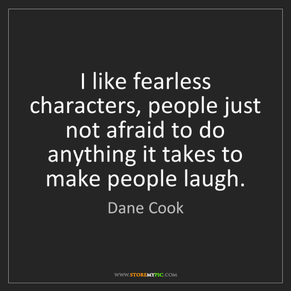 Dane Cook: I like fearless characters, people just not afraid to...