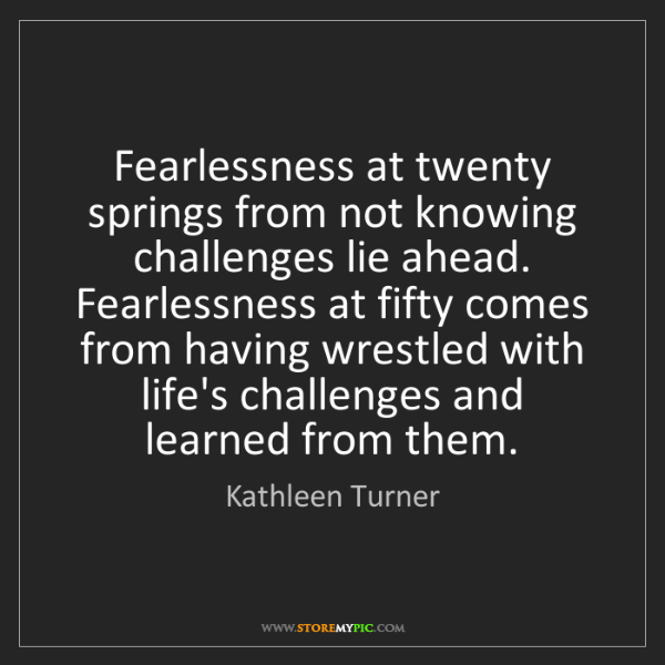 Kathleen Turner: Fearlessness at twenty springs from not knowing challenges...