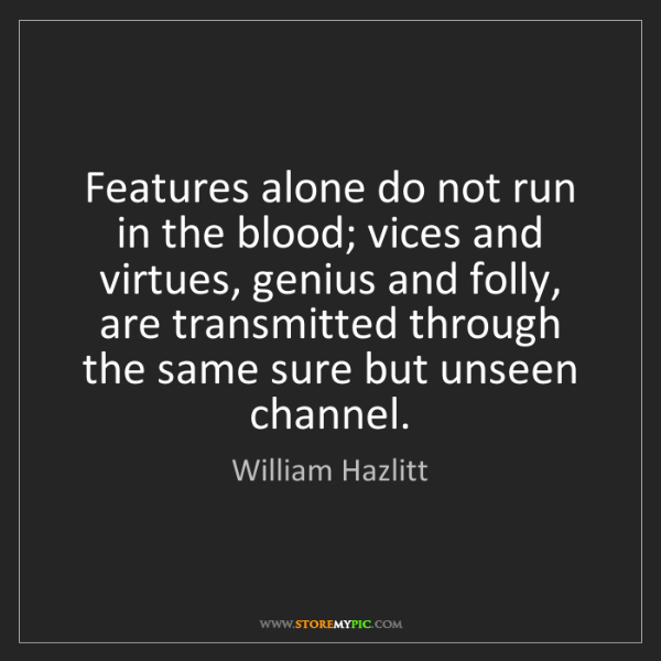 William Hazlitt: Features alone do not run in the blood; vices and virtues,...
