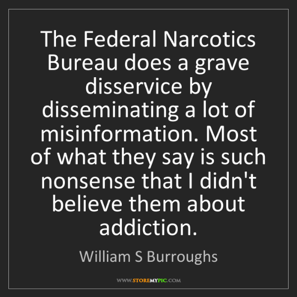 William S Burroughs: The Federal Narcotics Bureau does a grave disservice...