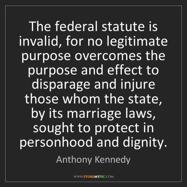 Anthony Kennedy: The federal statute is invalid, for no legitimate purpose...