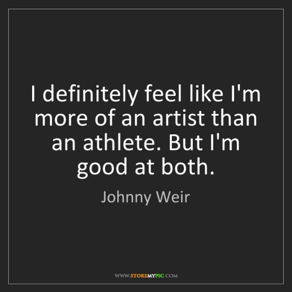 Johnny Weir: I definitely feel like I'm more of an artist than an...