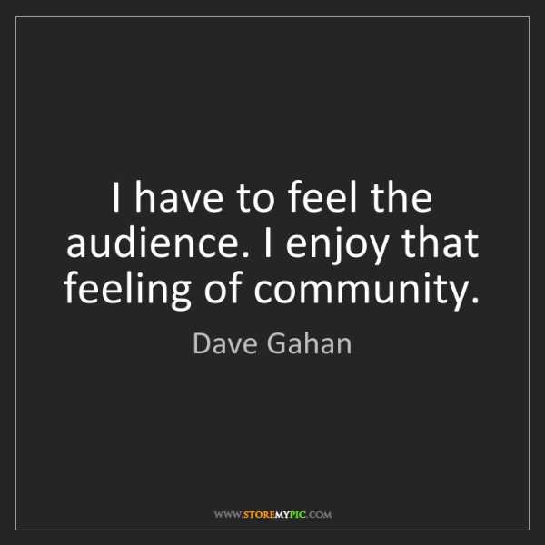 Dave Gahan: I have to feel the audience. I enjoy that feeling of...