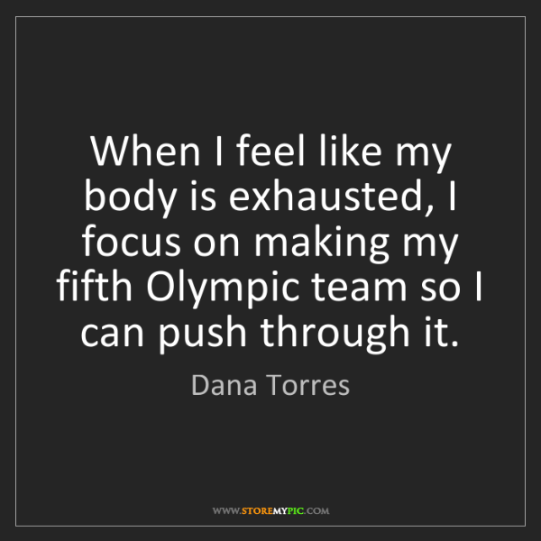 Dana Torres: When I feel like my body is exhausted, I focus on making...
