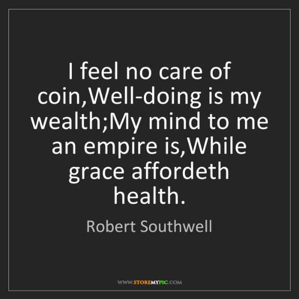 Robert Southwell: I feel no care of coin,Well-doing is my wealth;My mind...