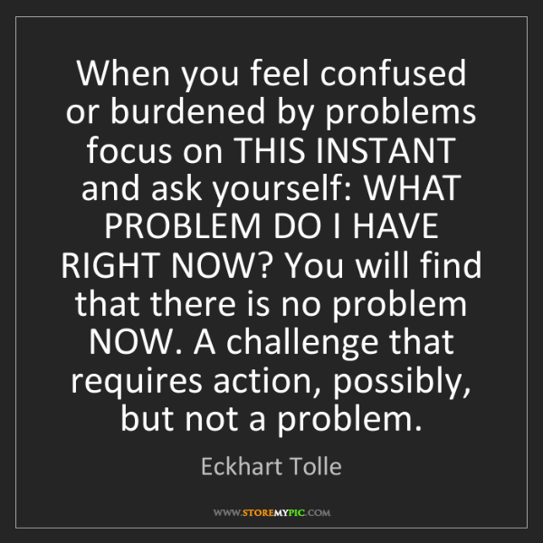 Eckhart Tolle: When you feel confused or burdened by problems focus...