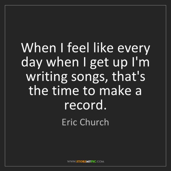 Eric Church: When I feel like every day when I get up I'm writing...