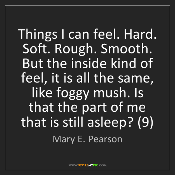 Mary E. Pearson: Things I can feel. Hard. Soft. Rough. Smooth. But the...
