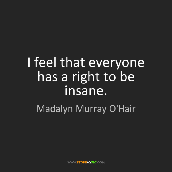 Madalyn Murray O'Hair: I feel that everyone has a right to be insane.