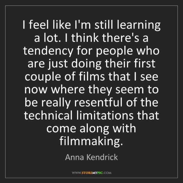 Anna Kendrick: I feel like I'm still learning a lot. I think there's...