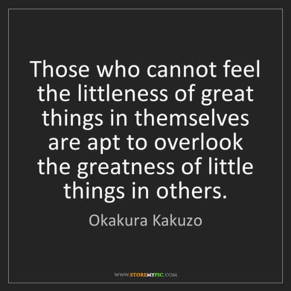 Okakura Kakuzo: Those who cannot feel the littleness of great things...