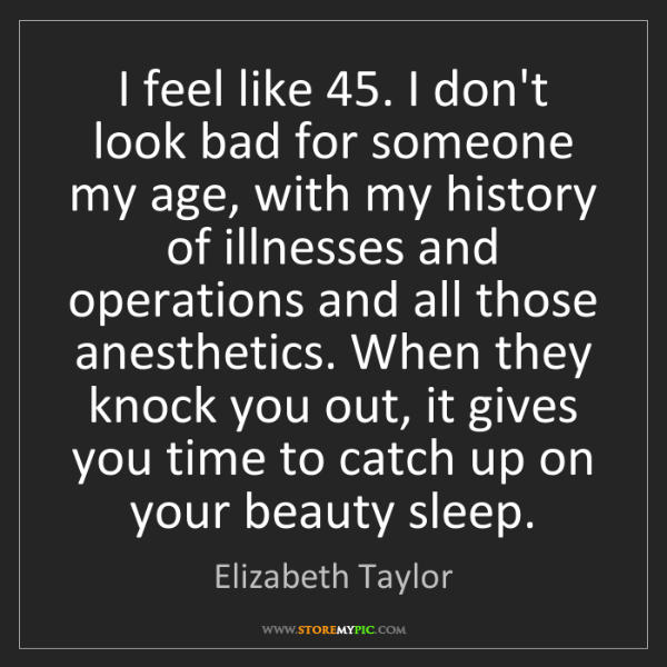 Elizabeth Taylor: I feel like 45. I don't look bad for someone my age,...