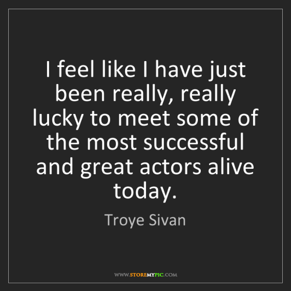 Troye Sivan: I feel like I have just been really, really lucky to...