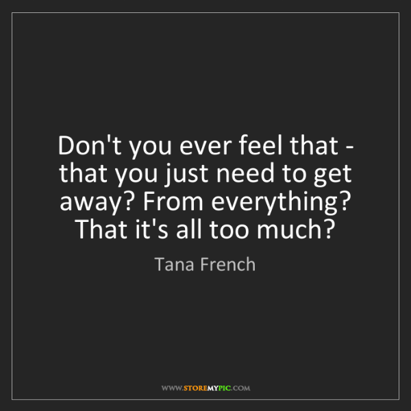 Tana French: Don't you ever feel that - that you just need to get...
