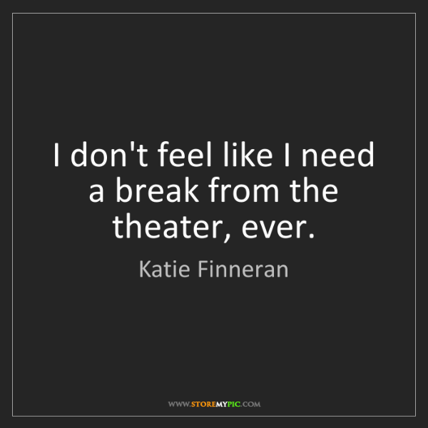 Katie Finneran: I don't feel like I need a break from the theater, ever.