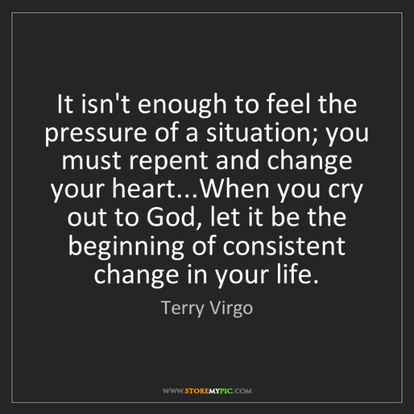 Terry Virgo: It isn't enough to feel the pressure of a situation;...