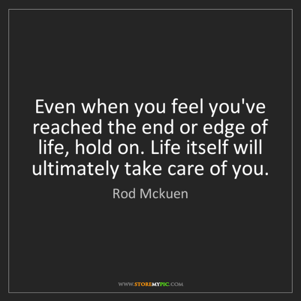 Rod Mckuen: Even when you feel you've reached the end or edge of...
