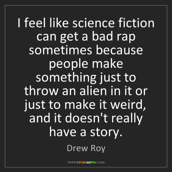 Drew Roy: I feel like science fiction can get a bad rap sometimes...